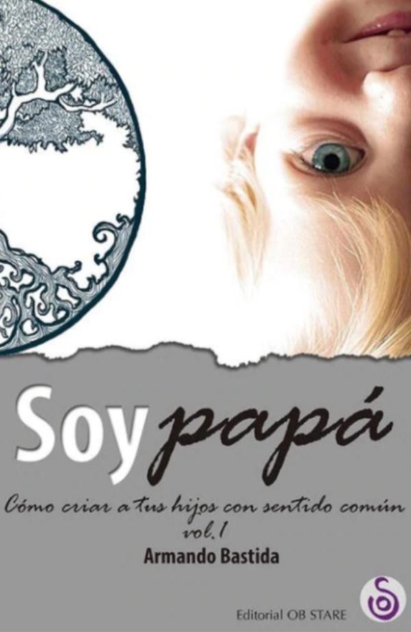 Los mejores libros para padres primerizos - Soy papá: cómo criar a nuestros hijos con sentido común, Armando Bastida